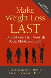 Make Weight Loss Last - 10 Solutions That Nourish Body, Mind, and Soul ebook by Deborah Kesten,Larry Scherwitz