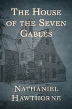 The House of the Seven Gables ebook by Nathaniel Hawthorne