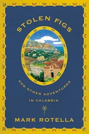 Stolen Figs - And Other Adventures in Calabria ebook by Mark Rotella