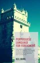 Portuguese Language for Foreigners: The Complete Beginner's Guide to Learning Portuguese and Traveling in Portugal as Presented by the World's Best Universities eBook by Neil Mars