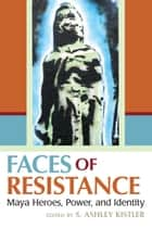 Faces of Resistance - Maya Heroes, Power, and Identity ebook by S. Ashley Kistler, S. Ashley Kistler, Fernando Armstrong-Fumero,...