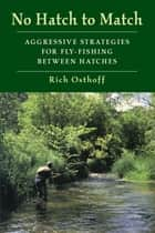 No Hatch to Match - Aggressive Strategies for Fly-Fishing between Hatches ebook by Rich Osthoff