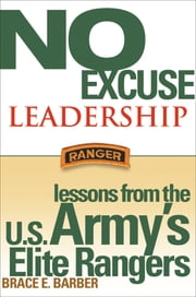 No Excuse Leadership - Lessons from the U.S. Army's Elite Rangers ebook by Brace E. Barber