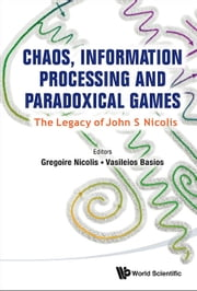 Chaos, Information Processing and Paradoxical Games:The Legacy of John S Nicolis - The Legacy of John S Nicolis ebook by Gregoire Nicolis,Vasileios Basios