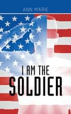 I Am the Soldier ebook by Ann Marie