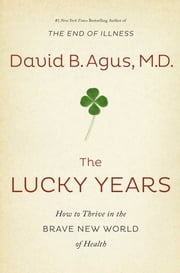 The Lucky Years - How to Thrive in the Brave New World of Health ebook by David B. Agus, M.D.