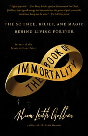 The Book of Immortality - The Science, Belief, and Magic Behind Living Forever ebook by Adam Leith Gollner