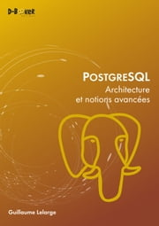 PostgreSQL - Architecture et notions avancées ebook by Guillaume Lelarge