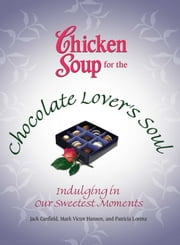 Chicken Soup for the Chocolate Lover's Soul - Indulging Our Sweetest Moments ebook by Jack Canfield,Mark Victor Hansen