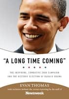 A Long Time Coming - The Inspiring, Combative 2008 Campaign and the Historic Election of Barack Obama ebook by Evan Thomas, Staff of Newsweek