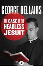 The Case of the Headless Jesuit ebook by George Bellairs