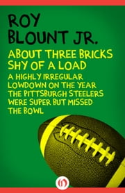 About Three Bricks Shy of a Load - A Highly Irregular Lowdown on the Year the Pittsburgh Steelers Were Super but Missed the Bowl ebook by Roy Blount Jr.