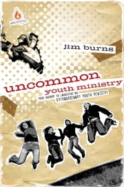 Uncommon Youth Ministry - Your Onramp to Launching an Extraordinary Youth Ministry ebook by Jim Burns