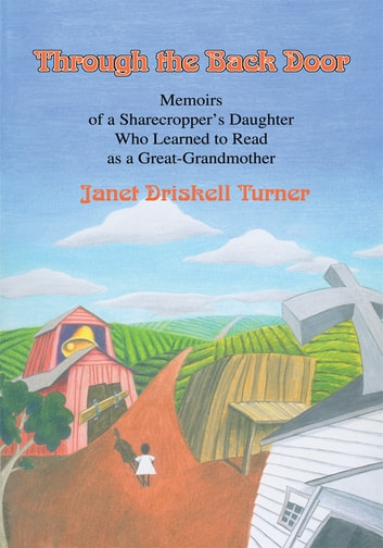 Through the Back Door - Memoirs of a Sharecropper's Daughter Who Learned to Read as a Great-Grandmother ebook by Janet D. Turner; Loretta W. Goodenbour