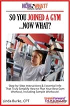 So You Joined A Gym...Now What? Step-by-Step Instructions & Essential Info That Truly Simplify How to Plan Your Best Gym Workouts, Including Sample Workouts! ebook by Linda Burke