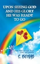 Upon Seeing God and His Glory He Was Ready to Go ebook by S. Bonab