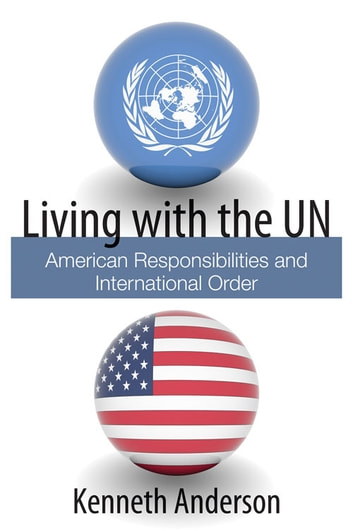 Living with the UN - American Responsibilities and International Order ebook by Kenneth Anderson