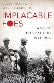Implacable Foes - War in the Pacific, 1944-1945 ebook by Waldo Heinrichs, Marc Gallicchio