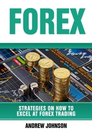 Forex: Strategies on How to Excel at FOREX Trading - Strategies On How To Excel At Trading, #3 ebook by Andrew Johnson