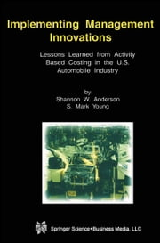 Implementing Management Innovations - Lessons Learned From Activity Based Costing in the U.S. Automobile Industry ebook by Shannon W. Anderson,S. Mark Young