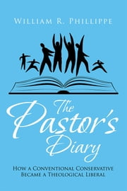 The Pastor's Diary - How a Conventional Conservative Became a Theological Liberal ebook by William R. Phillippe