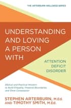 Understanding and Loving a Person with Attention Deficit Disorder - Biblical and Practical Wisdom to Build Empathy, Preserve Boundaries, and Show Compassion ebook by Stephen Arterburn, Timothy Smith