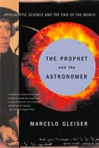 The Prophet and the Astronomer: Apocalyptic Science and the End of the World ebook by Marcelo Gleiser