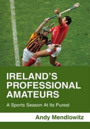 Ireland's Professional Amateurs - A Sports Season At Its Purest ebook by Andy Mendlowitz