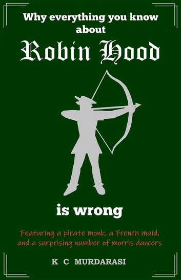 Why Everything You Know about Robin Hood Is Wrong - Featuring a pirate monk, a French maid, and a surprising number of morris dancers ebook by K C Murdarasi