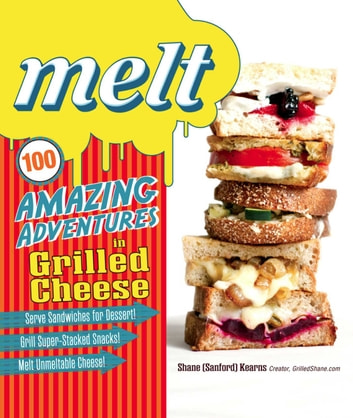 Melt - 100 Amazing Adventures in Grilled Cheese ebook by Shane Sanford Kearns