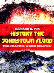 The Johnstown Flood - The Disaster which Eclipsed History ebook by Richard K. Fox