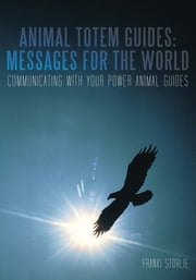 Animal Totem Guides: Messages for the World - Communicating with Your Power Animal Guides ebook by Franki Storlie
