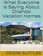 What Everyone Is Saying About Orlando Vacation Homes ebook by Deidre Suttles