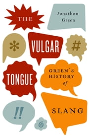 The Vulgar Tongue - Green's History of Slang ebook by Jonathon Green
