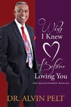 Wish I Knew Before Loving You - The Relationship Manual ebook by Dr. Alvin Pelt