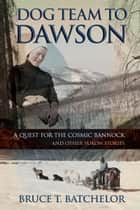 Dog Team to Dawson: A Quest for the Cosmic Bannock and Other Yukon Stories ebook by Bruce Batchelor