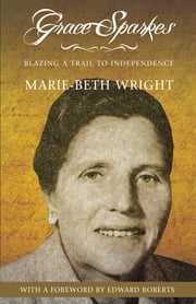 Grace Sparkes: Blazing a Trail to Independence ebook by Marie-Beth Wright