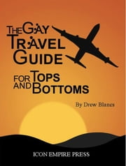 The Gay Travel Guide For Tops And Bottoms ebook by Drew Blancs