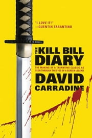 The Kill Bill Diary - The Making of a Tarantino Classic as Seen Through the Eyes of a Screen Legend ebook by David Carradine
