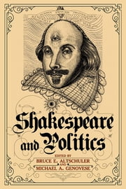 Shakespeare and Politics - What a Sixteenth-Century Playwright Can Tell Us about Twenty-First-Century Politics ebook by Bruce E. Altschuler,Michael A. Genovese