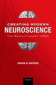 Creating Modern Neuroscience: The Revolutionary 1950s ebook by Gordon M. Shepherd MD, DPhil