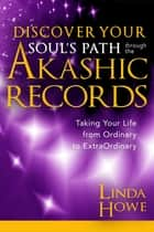 Discover Your Soul's Path Through the Akashic Records - Taking Your Life from Ordinary to Extraordinary ebook by Linda Howe