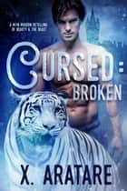 Cursed: Broken (A M/M Retelling of Beauty & the Beast) Book 1 - Cursed, #1 ebook by X. Aratare