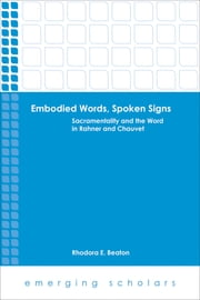 Embodied Words, Spoken Signs - Sacramentality and the Word in Rahner and Chauvet ebook by Rhodora E. Beaton