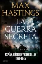 La guerra secreta - Espías, códigos y guerrillas, 1939-1945 ebook by Max Hastings, Cecilia Belza, David León