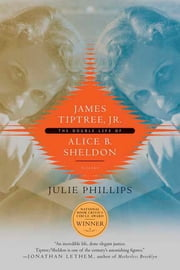 James Tiptree, Jr. - The Double Life of Alice B. Sheldon ebook by Julie Phillips
