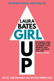 Girl Up - Kick Ass, Claim Your Woman Card, and Crush Everyday Sexism ebook by Laura Bates