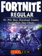 Fortnite Regular, PC, PS4, Xbox, Download, Tracker, Starter Pack, Tips, Cheats, Game Guide Unofficial - Beat your Opponents & the Game! 電子書 by The Yuw