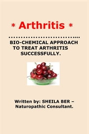 * ARTHRITIS* BIO-CHEMICAL APPROACH TO TREAT ARTHRITIS SUCCESSFULLY. Written by SHEILA BER - Naturopathic Consultant. ebook by SHEILA BER