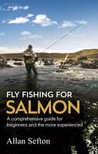 Fly Fishing For Salmon - Comprehensive guidance for beginners and the more experienced ebook by Allan Sefton